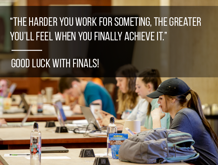 """The harder you work for something, the greater you'll feel when you finally achieve it."" Good luck with finals!"